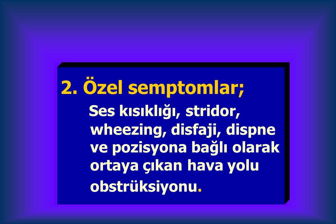 2. Özel semptomlar; Ses kısıklığı, stridor, wheezing, disfaji, dispne ve pozisyona bağlı olarak ortaya çıkan hava yolu obstrüksiyonu.