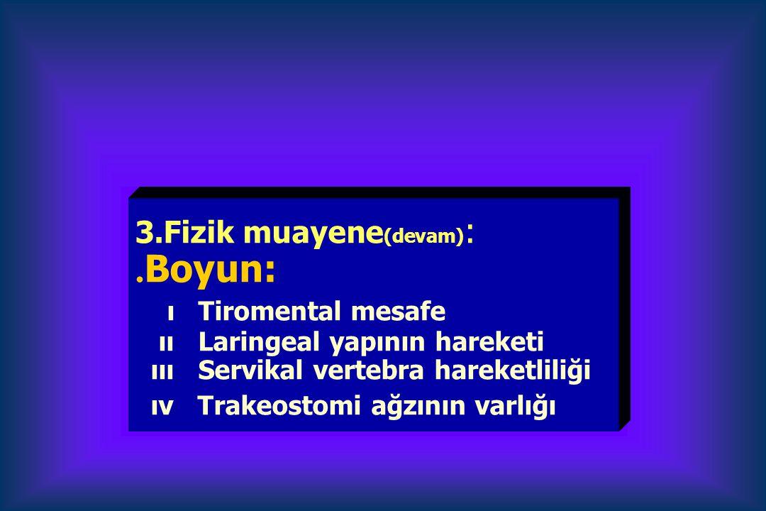 3.Fizik muayene (devam) :. Boyun: ı Tiromental mesafe ıı Laringeal yapının hareketi ııı Servikal vertebra hareketliliği ıv Trakeostomi ağzının varlığı