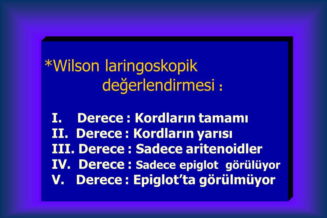 *Wilson laringoskopik değerlendirmesi : I. Derece : Kordların tamamı II. Derece : Kordların yarısı III. Derece : Sadece aritenoidler IV. Derece : Sade