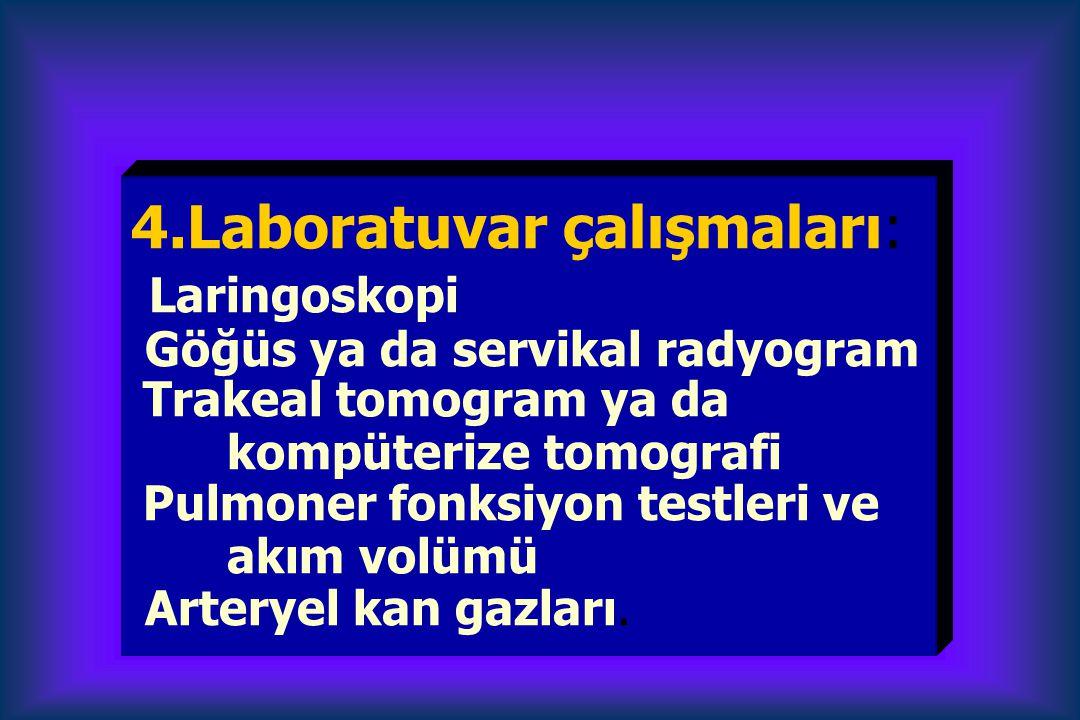 4.Laboratuvar çalışmaları: Laringoskopi Göğüs ya da servikal radyogram Trakeal tomogram ya da kompüterize tomografi Pulmoner fonksiyon testleri ve akı
