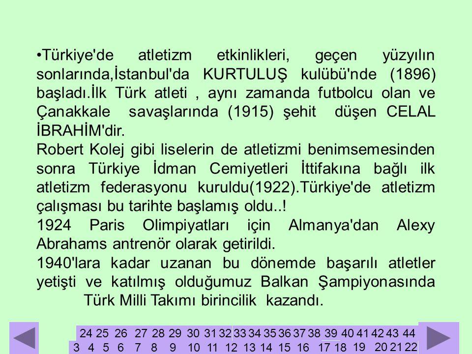•Türkiye de atletizm etkinlikleri, geçen yüzyılın sonlarında,İstanbul da KURTULUŞ kulübü nde (1896) başladı.İlk Türk atleti, aynı zamanda futbolcu olan ve Çanakkale savaşlarında (1915) şehit düşen CELAL İBRAHİM dir.