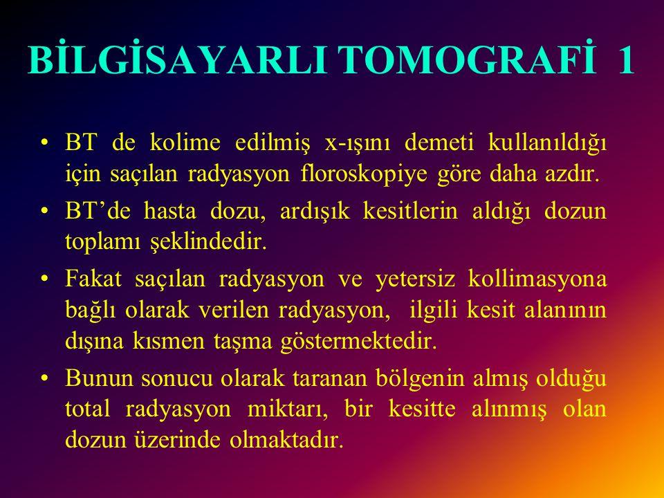 BİLGİSAYARLI TOMOGRAFİ 1 •BT de kolime edilmiş x-ışını demeti kullanıldığı için saçılan radyasyon floroskopiye göre daha azdır. •BT'de hasta dozu, ard