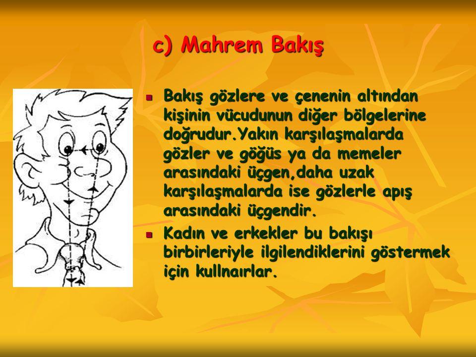 c) Mahrem Bakış  Bakış gözlere ve çenenin altından kişinin vücudunun diğer bölgelerine doğrudur.Yakın karşılaşmalarda gözler ve göğüs ya da memeler a