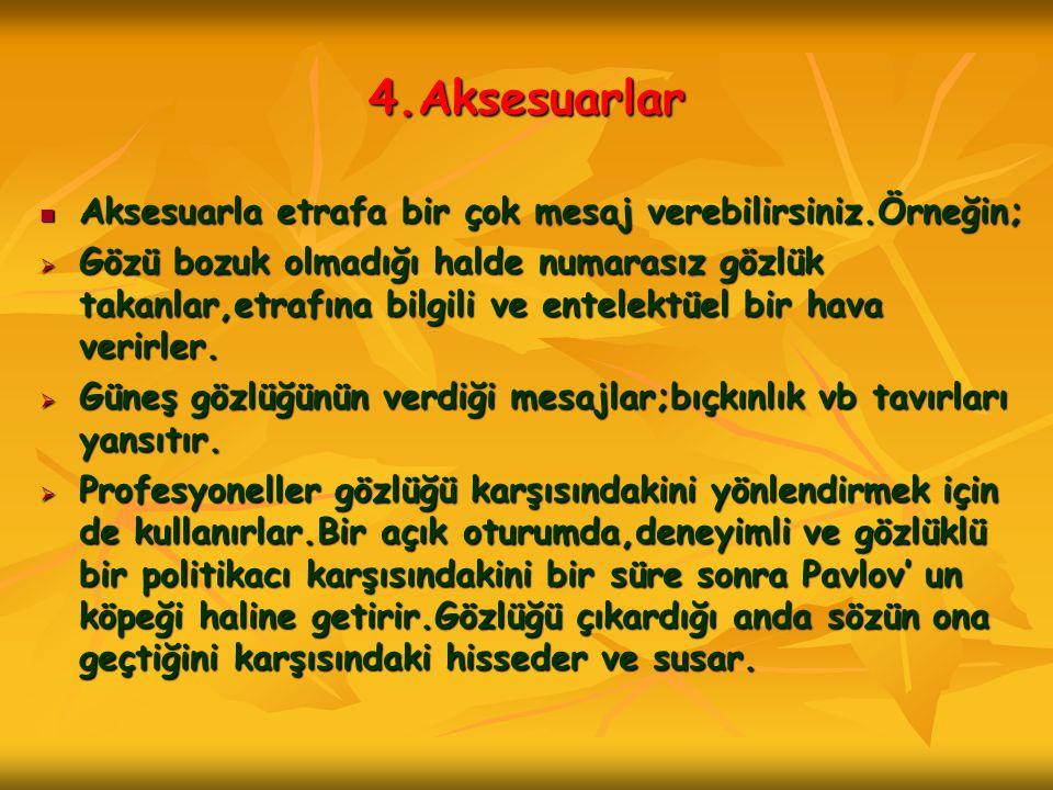 4.Aksesuarlar  Aksesuarla etrafa bir çok mesaj verebilirsiniz.Örneğin;  Gözü bozuk olmadığı halde numarasız gözlük takanlar,etrafına bilgili ve ente