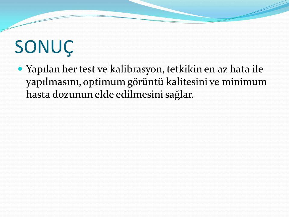 SONUÇ  Yapılan her test ve kalibrasyon, tetkikin en az hata ile yapılmasını, optimum görüntü kalitesini ve minimum hasta dozunun elde edilmesini sağlar.