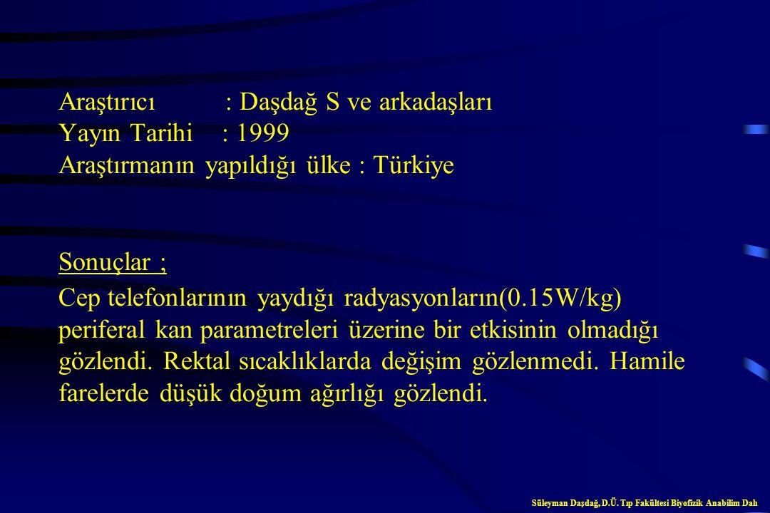 Araştırıcı : Daşdağ S ve arkadaşları Yayın Tarihi : 1999 Araştırmanın yapıldığı ülke : Türkiye Sonuçlar ; Cep telefonlarının yaydığı radyasyonların(0.