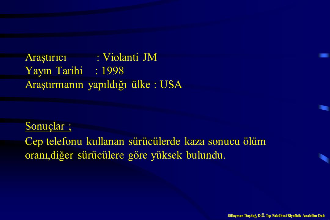 Araştırıcı : Violanti JM Yayın Tarihi : 1997 Araştırmanın yapıldığı ülke : USA Sonuçlar ; Cep telefonu kullanan sürücülerde dikkatsizlik, aşırı hız, ş