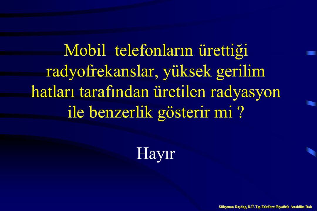 Mobil telefon verici istasyonlarının yaydığı ışınlar, X-ışınlarıyla benzerlik gösterir mi ? Hayır Süleyman Daşdağ, D.Ü. Tıp Fakültesi Biyofizik Anabil