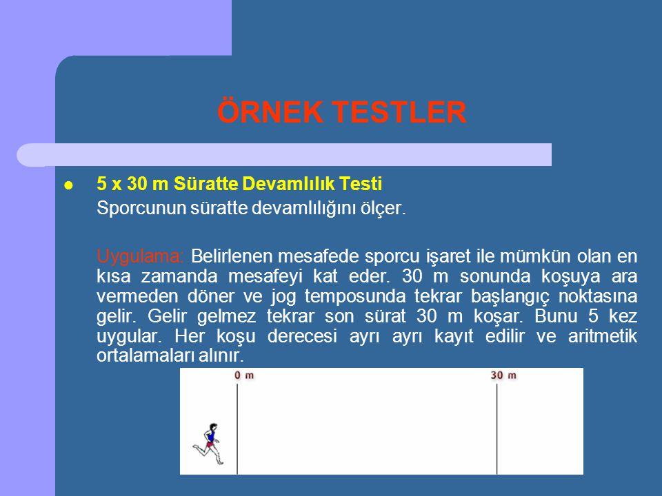 ÖRNEK TESTLER  5 x 30 m Süratte Devamlılık Testi Sporcunun süratte devamlılığını ölçer. Uygulama: Belirlenen mesafede sporcu işaret ile mümkün olan e