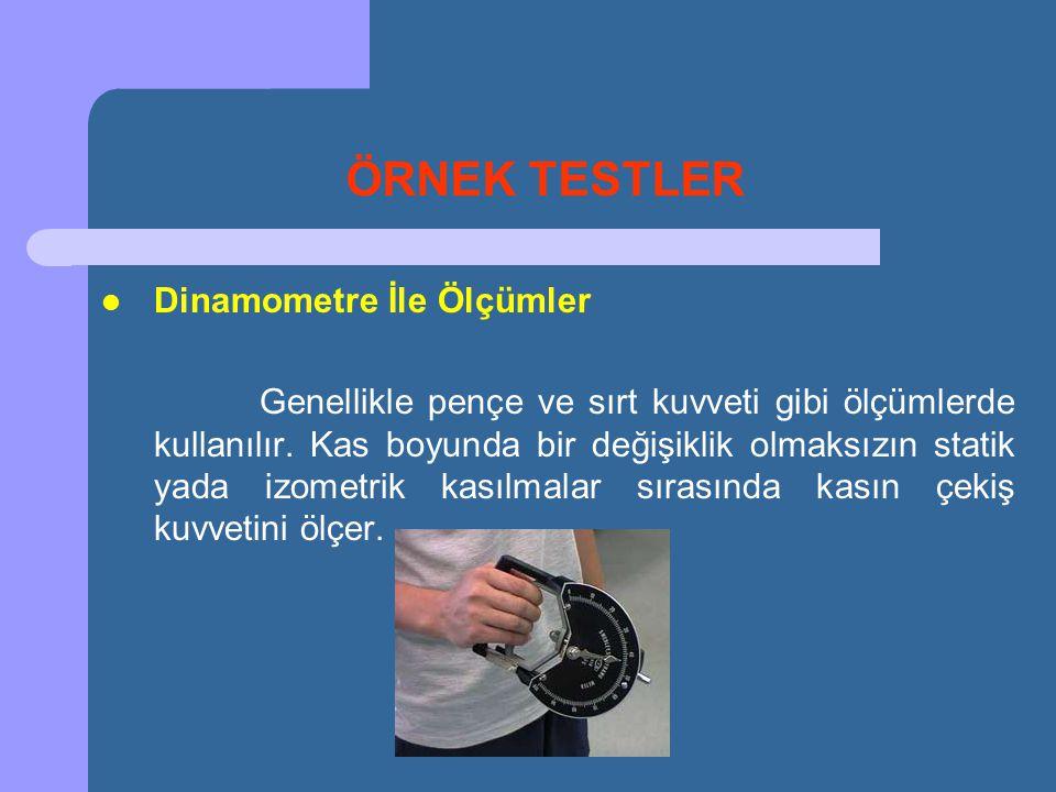 ÖRNEK TESTLER  Dinamometre İle Ölçümler Genellikle pençe ve sırt kuvveti gibi ölçümlerde kullanılır. Kas boyunda bir değişiklik olmaksızın statik yad