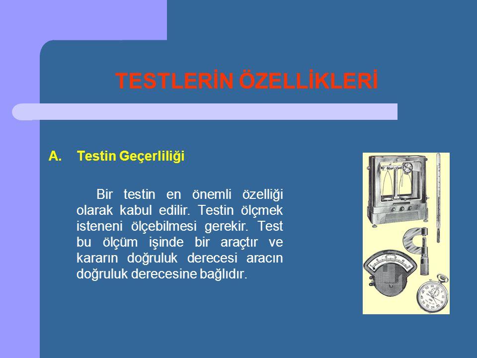 TESTLERİN ÖZELLİKLERİ A.Testin Geçerliliği Bir testin en önemli özelliği olarak kabul edilir. Testin ölçmek isteneni ölçebilmesi gerekir. Test bu ölçü