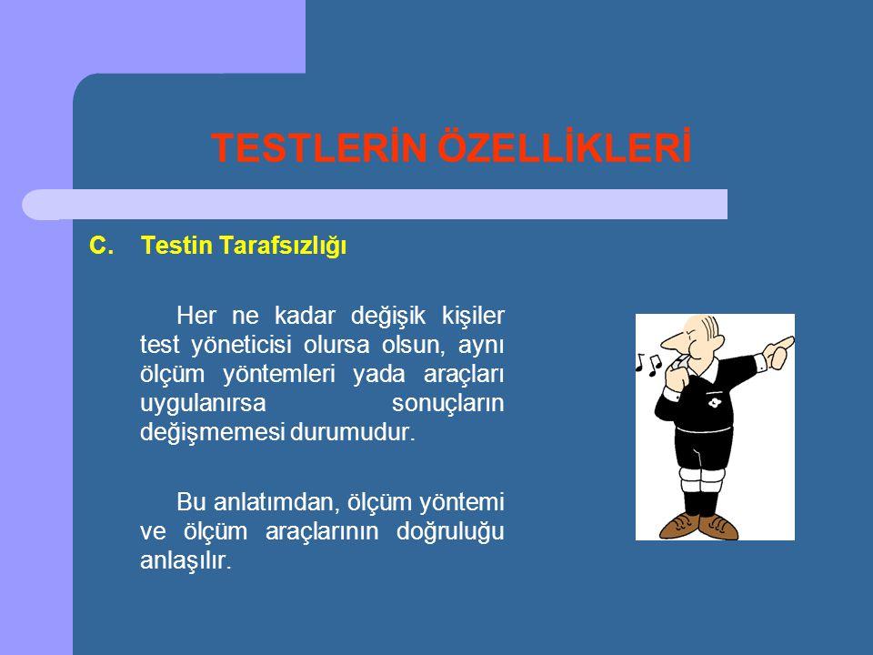 TESTLERİN ÖZELLİKLERİ C.Testin Tarafsızlığı Her ne kadar değişik kişiler test yöneticisi olursa olsun, aynı ölçüm yöntemleri yada araçları uygulanırsa