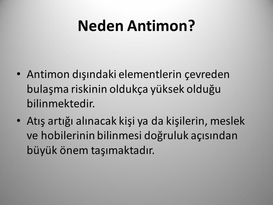 Neden Antimon? • Antimon dışındaki elementlerin çevreden bulaşma riskinin oldukça yüksek olduğu bilinmektedir. • Atış artığı alınacak kişi ya da kişil