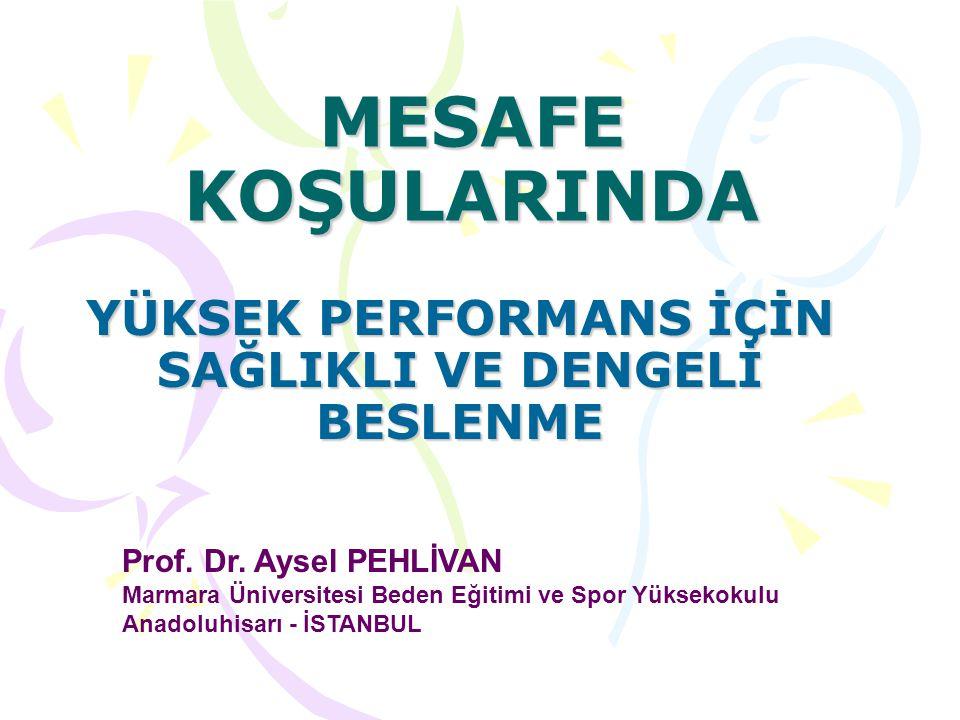 MESAFE KOŞULARINDA YÜKSEK PERFORMANS İÇİN SAĞLIKLI VE DENGELİ BESLENME Prof. Dr. Aysel PEHLİVAN Marmara Üniversitesi Beden Eğitimi ve Spor Yüksekokulu