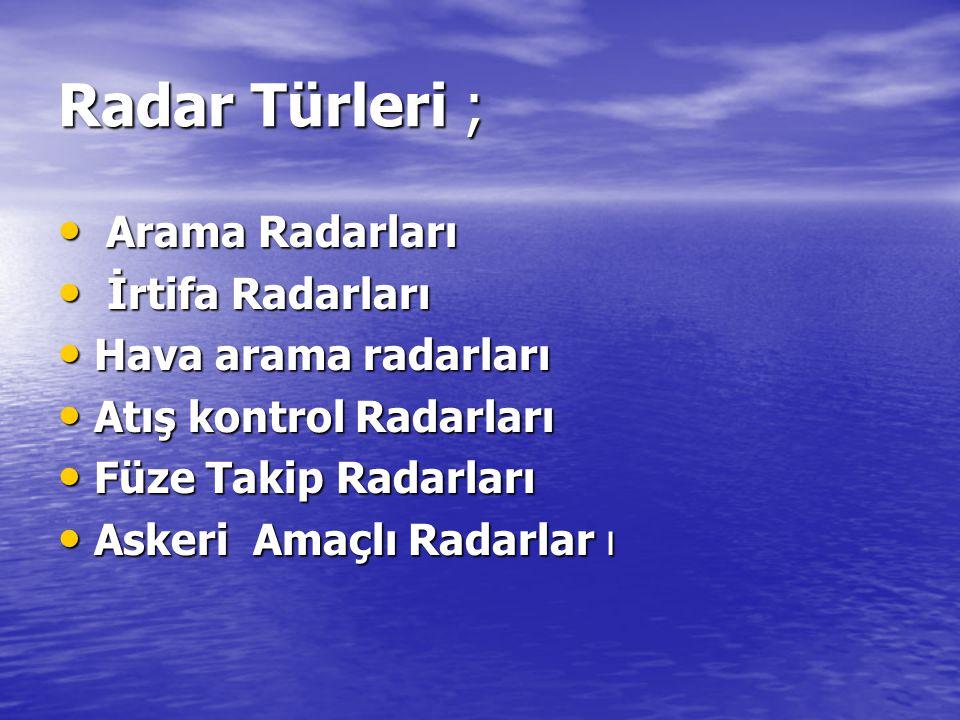 Radar Türleri ; • Arama Radarları • İrtifa Radarları • Hava arama radarları • Atış kontrol Radarları • Füze Takip Radarları • Askeri Amaçlı Radarlar ı