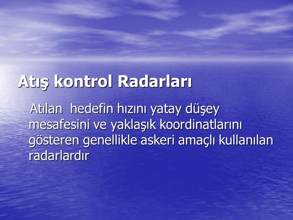 Atış kontrol Radarları Atılan hedefin hızını yatay düşey mesafesini ve yaklaşık koordinatlarını gösteren genellikle askeri amaçlı kullanılan radarlard