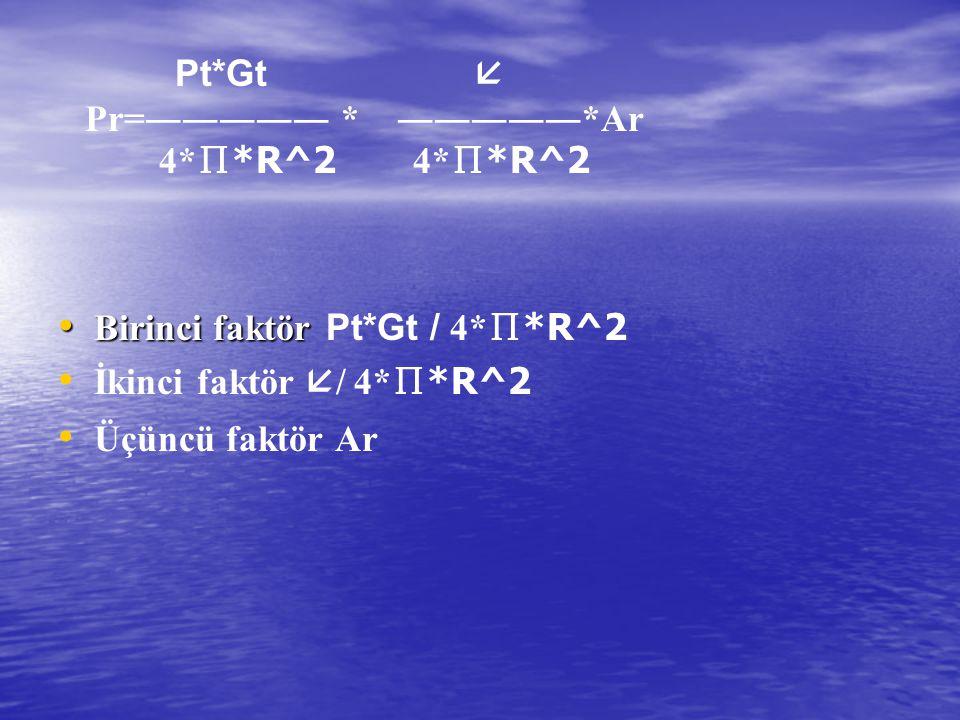 • Birinci faktör • Birinci faktör Pt*Gt / 4* ∏ *R^2 • • İkinci faktör  / 4* ∏ *R^2 • • Üçüncü faktör Ar Pt*Gt  Pr=――――― * ―――――*Ar 4* ∏ *R^2 4* ∏ *R
