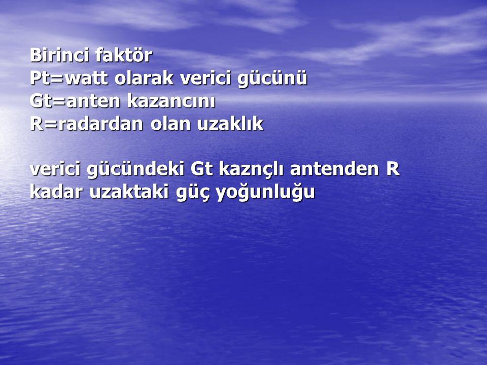 Birinci faktör Pt=watt olarak verici gücünü Gt=anten kazancını R=radardan olan uzaklık verici gücündeki Gt kaznçlı antenden R kadar uzaktaki güç yoğun
