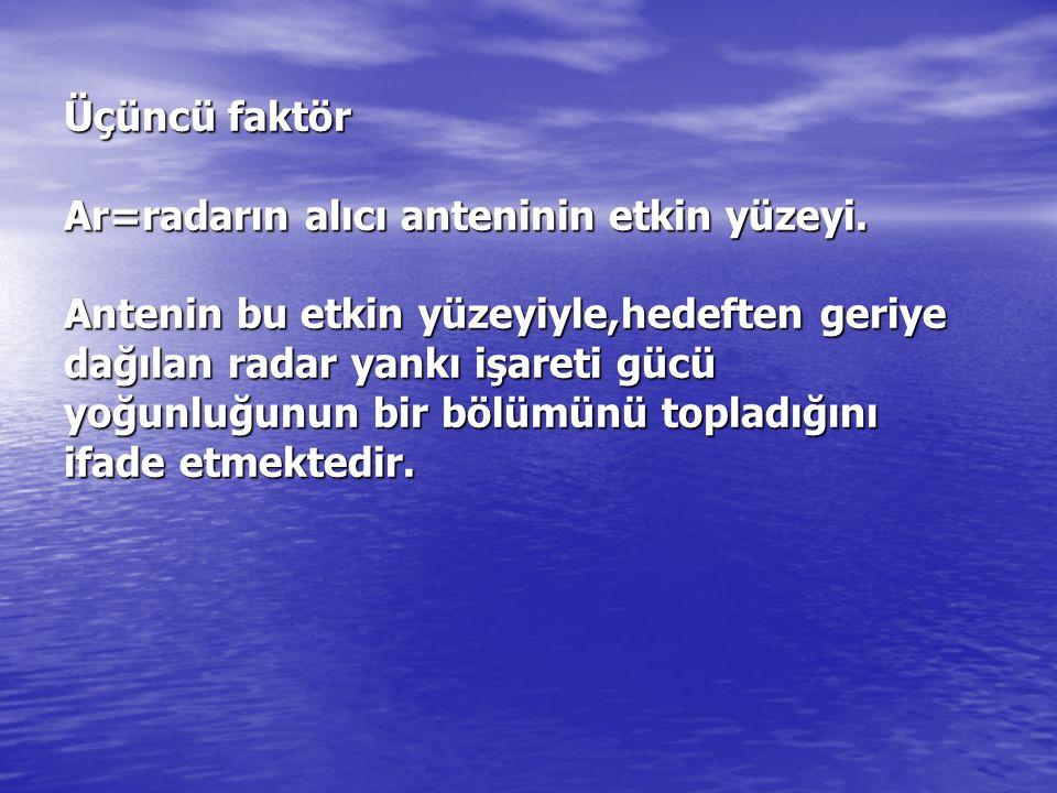 Üçüncü faktör Ar=radarın alıcı anteninin etkin yüzeyi. Antenin bu etkin yüzeyiyle,hedeften geriye dağılan radar yankı işareti gücü yoğunluğunun bir bö