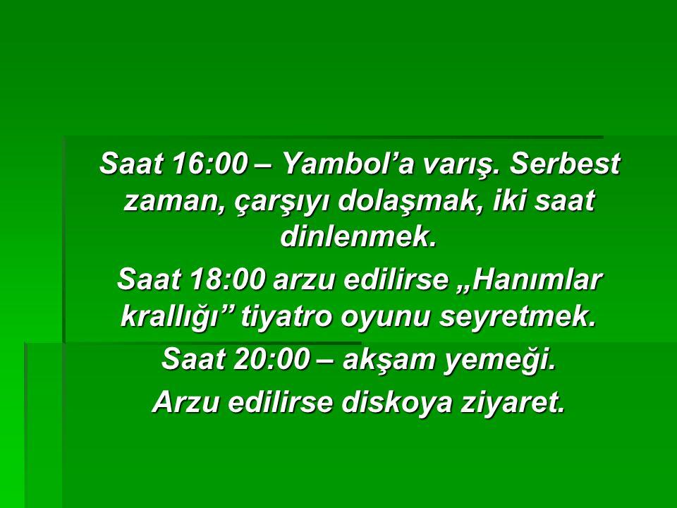 Saat 16:00 – Yambol'a varış.Serbest zaman, çarşıyı dolaşmak, iki saat dinlenmek.
