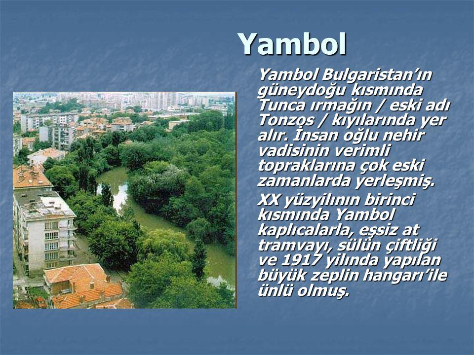 Yambol Yambol Yambol Bulgaristan'ın güneydoğu kısmında Tunca ırmağın / eski adı Tonzos / kıyılarında yer alır.