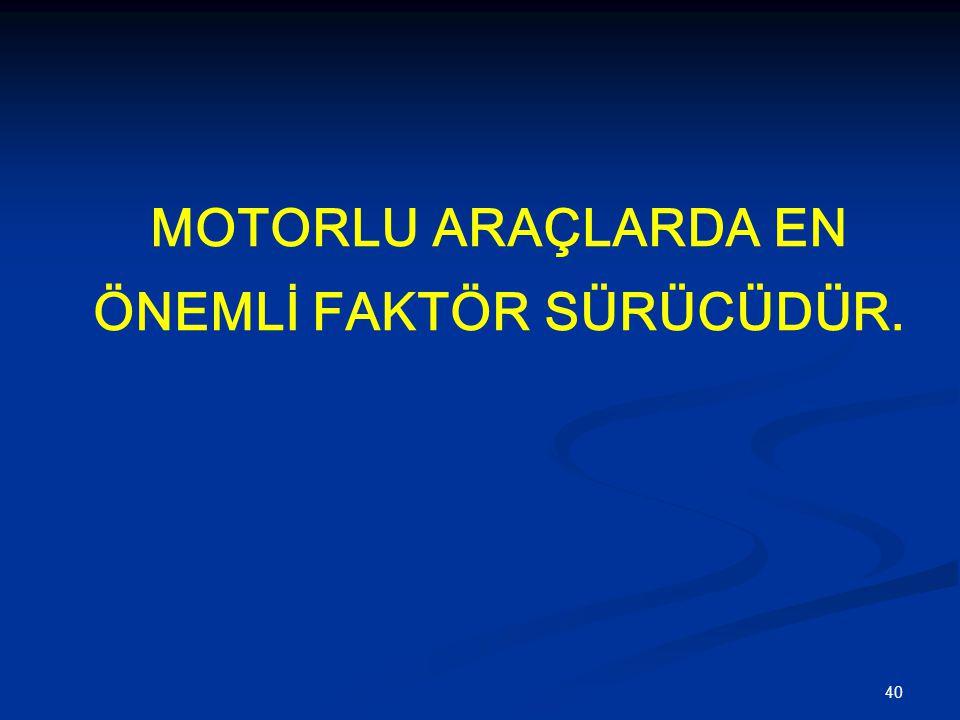 40 MOTORLU ARAÇLARDA EN ÖNEMLİ FAKTÖR SÜRÜCÜDÜR.