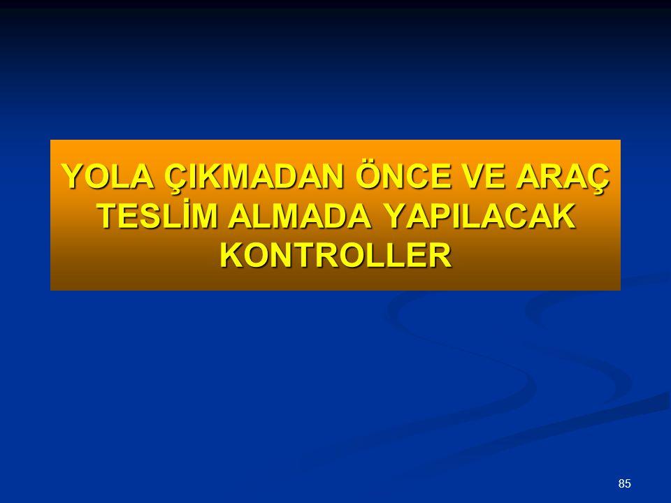 85 YOLA ÇIKMADAN ÖNCE VE ARAÇ TESLİM ALMADA YAPILACAK KONTROLLER