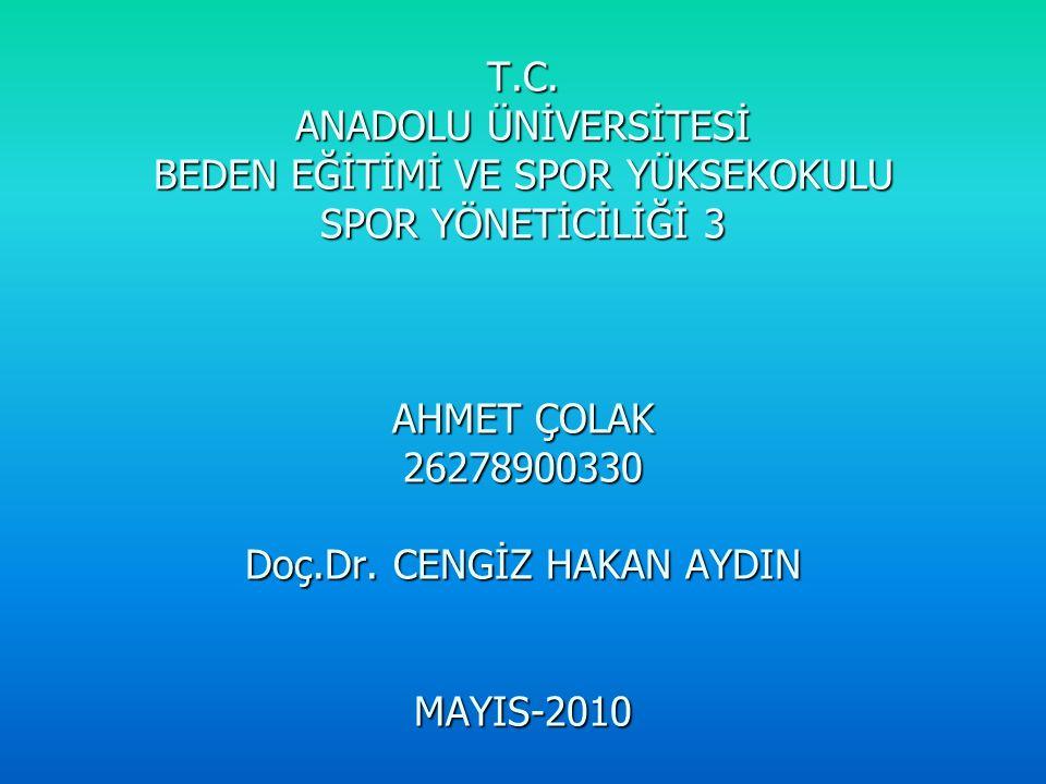 T.C. ANADOLU ÜNİVERSİTESİ BEDEN EĞİTİMİ VE SPOR YÜKSEKOKULU SPOR YÖNETİCİLİĞİ 3 AHMET ÇOLAK 26278900330 Doç.Dr. CENGİZ HAKAN AYDIN MAYIS-2010