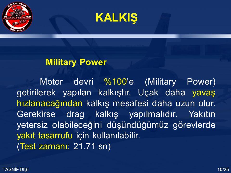 KALKIŞ TASNİF DIŞI10/25 Motor devri %100'e (Military Power) getirilerek yapılan kalkıştır. Uçak daha yavaş hızlanacağından kalkış mesafesi daha uzun o