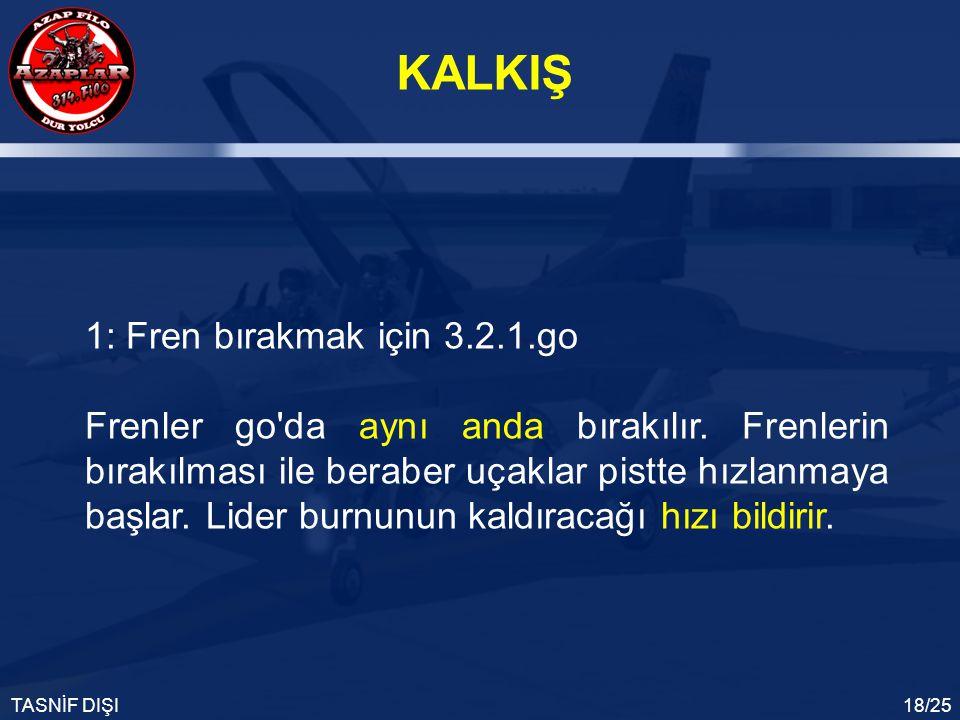 KALKIŞ TASNİF DIŞI18/25 1: Fren bırakmak için 3.2.1.go Frenler go'da aynı anda bırakılır. Frenlerin bırakılması ile beraber uçaklar pistte hızlanmaya