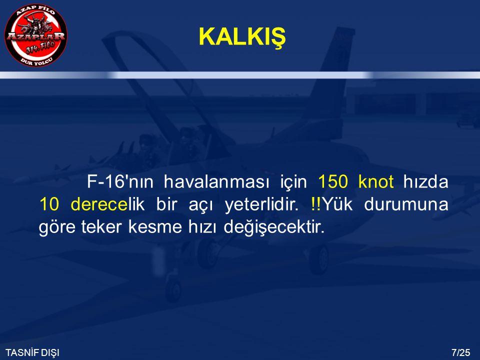 KALKIŞ TASNİF DIŞI7/25 F-16'nın havalanması için 150 knot hızda 10 derecelik bir açı yeterlidir. !!Yük durumuna göre teker kesme hızı değişecektir.