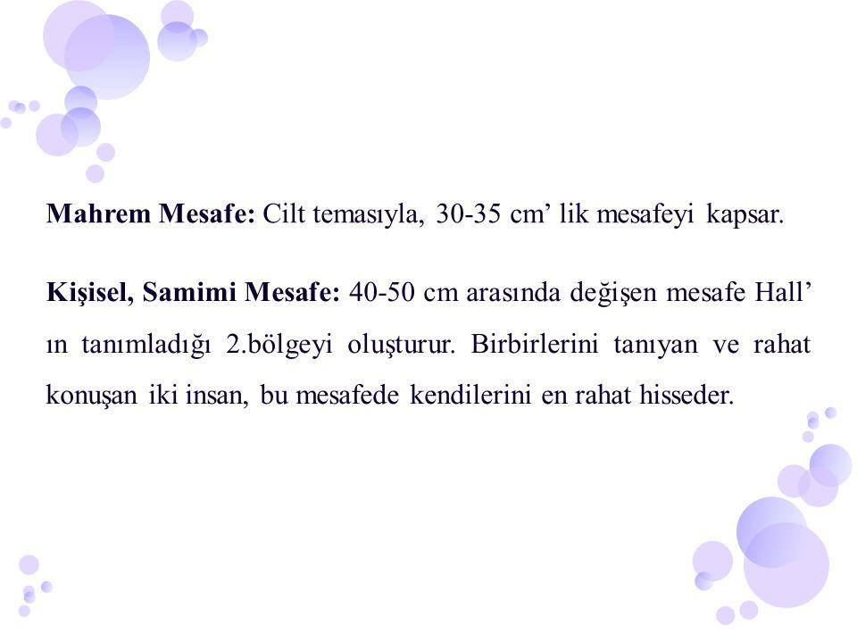 Mahrem Mesafe: Cilt temasıyla, 30-35 cm' lik mesafeyi kapsar. Kişisel, Samimi Mesafe: 40-50 cm arasında değişen mesafe Hall' ın tanımladığı 2.bölgeyi