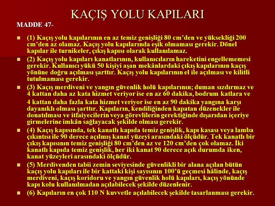 KAÇIŞ YOLU KAPILARI MADDE 47-  (1) Kaçış yolu kapılarının en az temiz genişliği 80 cm'den ve yüksekliği 200 cm'den az olamaz.