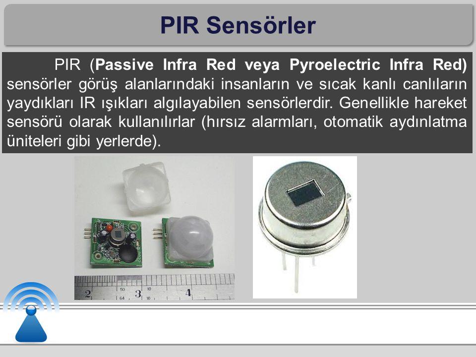 PIR Sensörler PIR (Passive Infra Red veya Pyroelectric Infra Red) sensörler görüş alanlarındaki insanların ve sıcak kanlı canlıların yaydıkları IR ışıkları algılayabilen sensörlerdir.