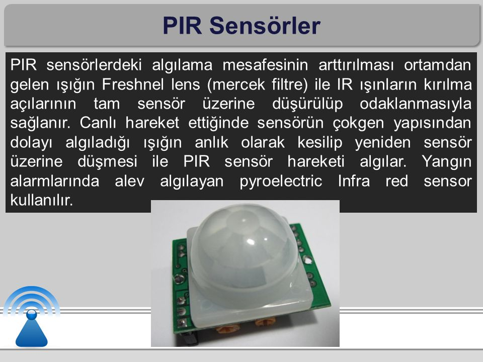 PIR Sensörler PIR sensörlerdeki algılama mesafesinin arttırılması ortamdan gelen ışığın Freshnel lens (mercek filtre) ile IR ışınların kırılma açıları