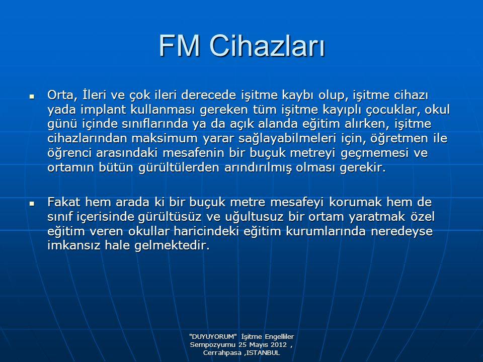 DUYUYORUM İşitme Engelliler Sempozyumu 25 Mayıs 2012, Cerrahpasa,ISTANBUL FM Cihazları  FM cihazları, okul ya da ev ortamında, bir grup ya da tek bir işitme engelli çocuk ile öğretmen ya da anne/baba arasındaki mesafe sorununu ortadan kaldırarak konuşma seslerinin daha net iletilmesini amaçlar  FM cihazları aradaki bir buçuk metre mesafe zorunluluğunu, gürültülü ortamda zor duyma yada hiç duyamama sorununu ve sesleri karıştırma problemini ortadan kaldırır.