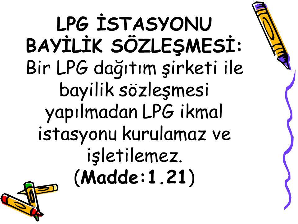 LPG İSTASYONU BAYİLİK SÖZLEŞMESİ: Bir LPG dağıtım şirketi ile bayilik sözleşmesi yapılmadan LPG ikmal istasyonu kurulamaz ve işletilemez. (Madde:1.21)