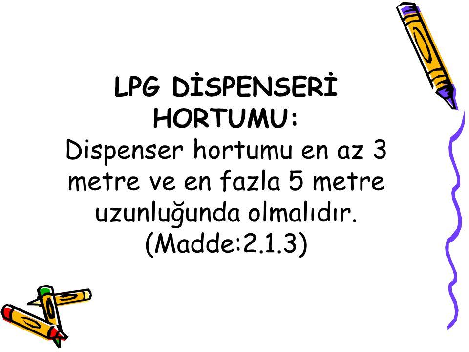 LPG DİSPENSERİ HORTUMU: Dispenser hortumu en az 3 metre ve en fazla 5 metre uzunluğunda olmalıdır. (Madde:2.1.3)
