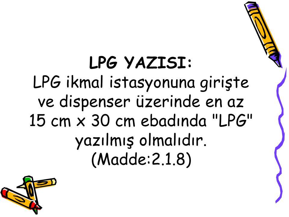 LPG YAZISI: LPG ikmal istasyonuna girişte ve dispenser üzerinde en az 15 cm x 30 cm ebadında