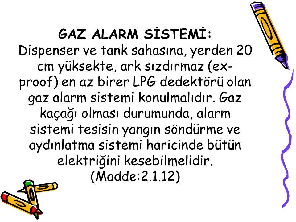 GAZ ALARM SİSTEMİ: Dispenser ve tank sahasına, yerden 20 cm yüksekte, ark sızdırmaz (ex- proof) en az birer LPG dedektörü olan gaz alarm sistemi konul