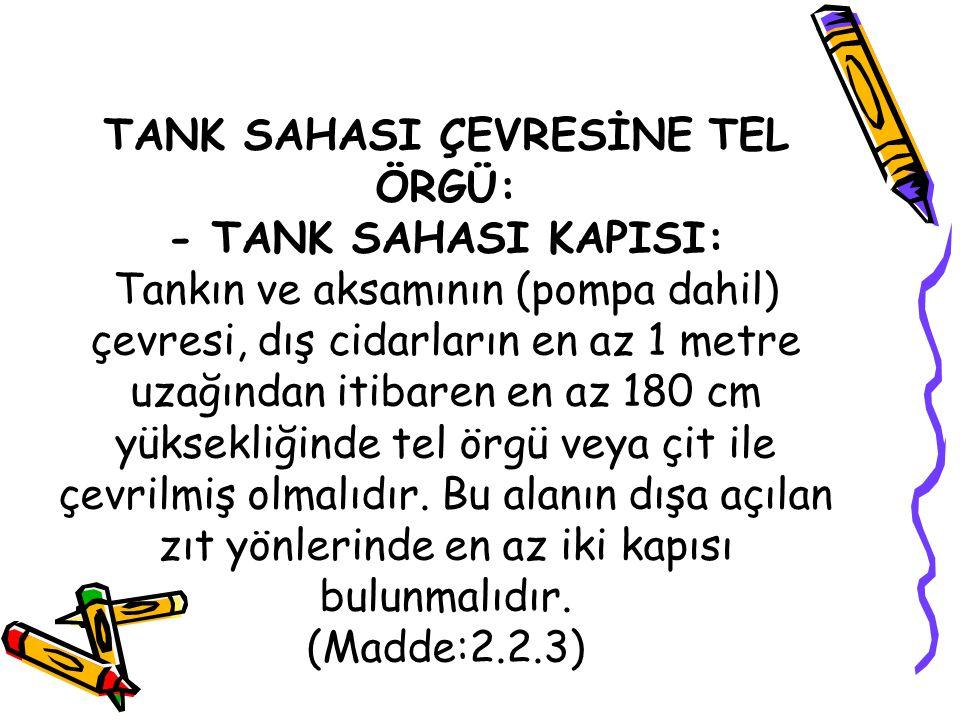TANK SAHASI ÇEVRESİNE TEL ÖRGÜ: - TANK SAHASI KAPISI: Tankın ve aksamının (pompa dahil) çevresi, dış cidarların en az 1 metre uzağından itibaren en az