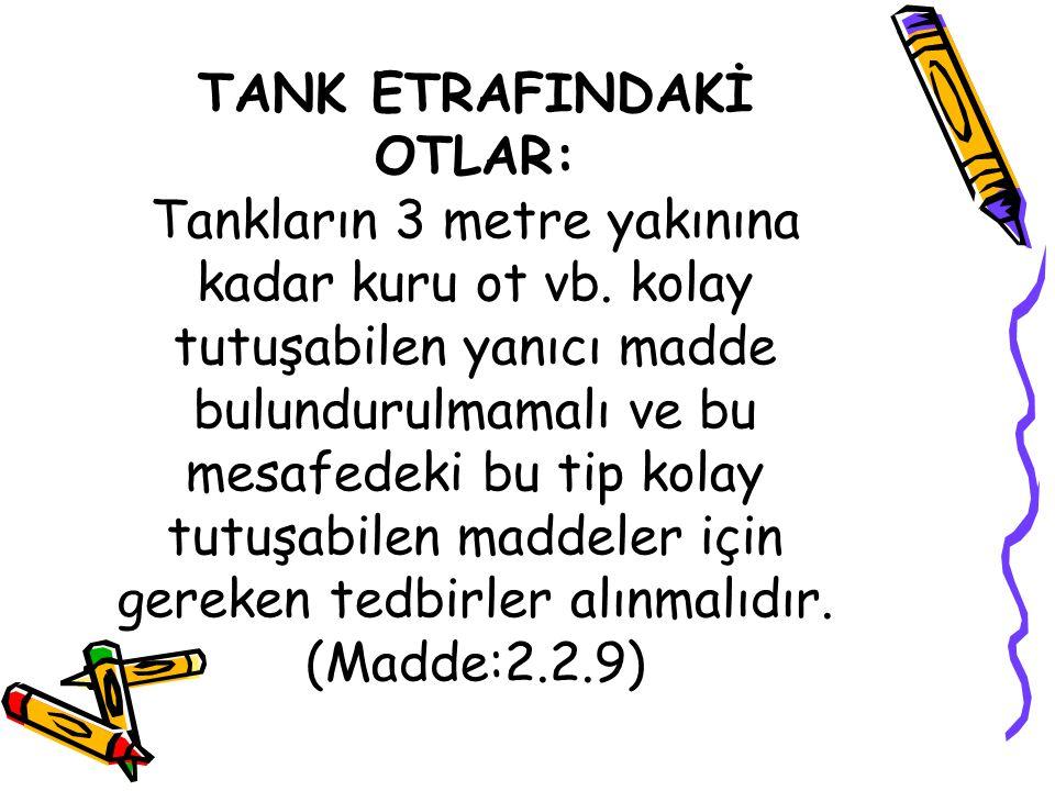 TANK ETRAFINDAKİ OTLAR: Tankların 3 metre yakınına kadar kuru ot vb. kolay tutuşabilen yanıcı madde bulundurulmamalı ve bu mesafedeki bu tip kolay tut
