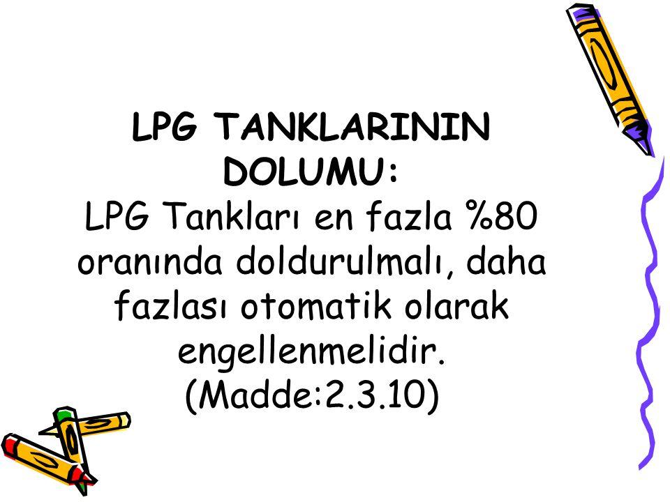LPG TANKLARININ DOLUMU: LPG Tankları en fazla %80 oranında doldurulmalı, daha fazlası otomatik olarak engellenmelidir. (Madde:2.3.10)