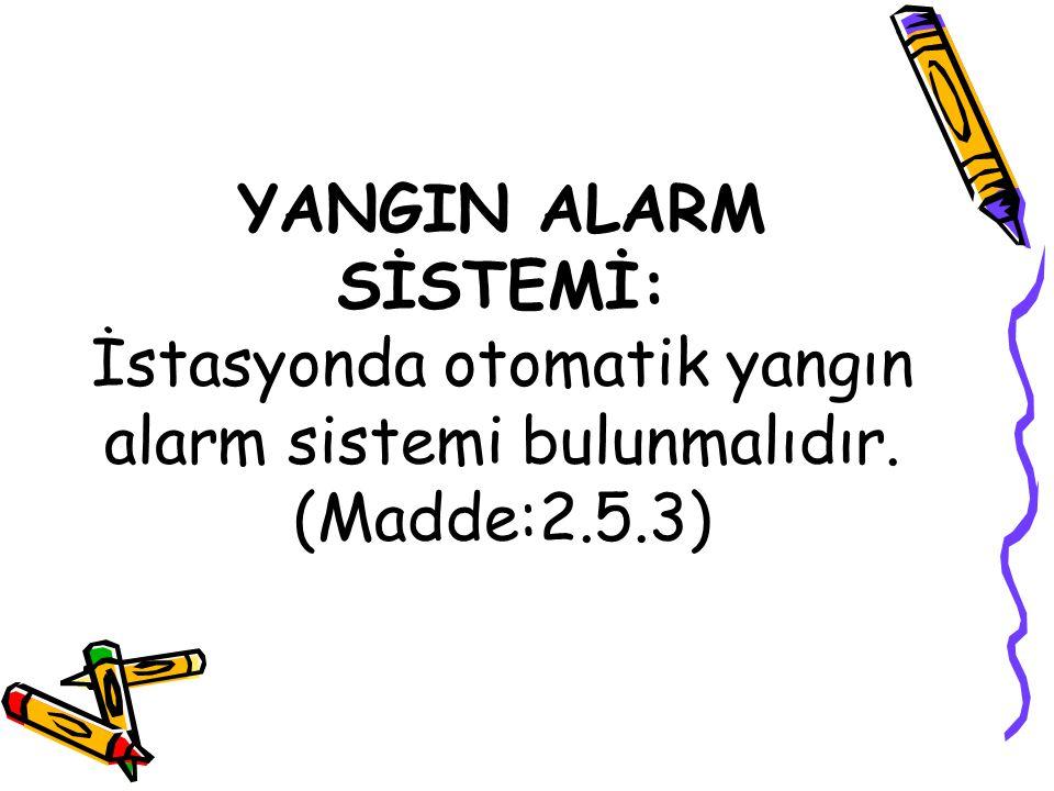 YANGIN ALARM SİSTEMİ: İstasyonda otomatik yangın alarm sistemi bulunmalıdır. (Madde:2.5.3)