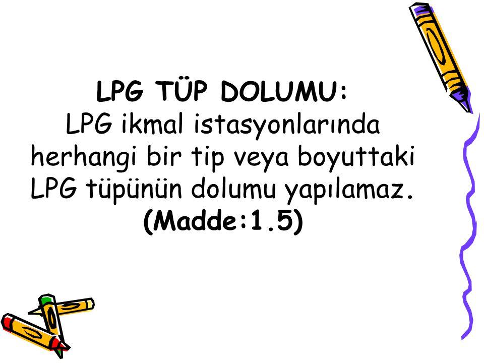 LPG TÜP DOLUMU: LPG ikmal istasyonlarında herhangi bir tip veya boyuttaki LPG tüpünün dolumu yapılamaz. (Madde:1.5)