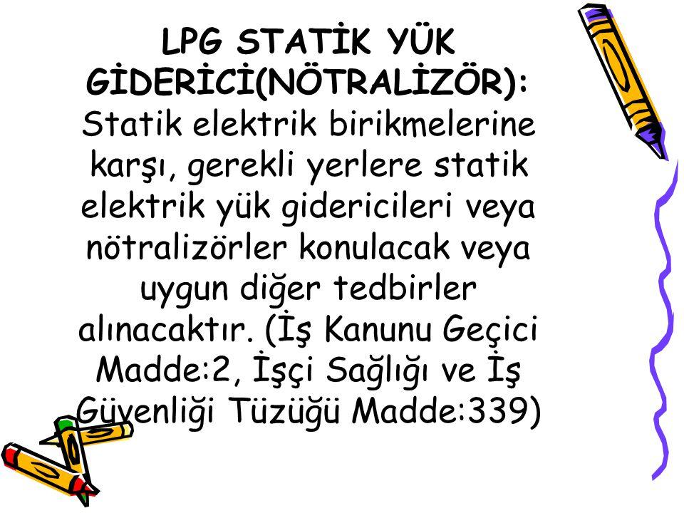 LPG STATİK YÜK GİDERİCİ(NÖTRALİZÖR): Statik elektrik birikmelerine karşı, gerekli yerlere statik elektrik yük gidericileri veya nötralizörler konulaca