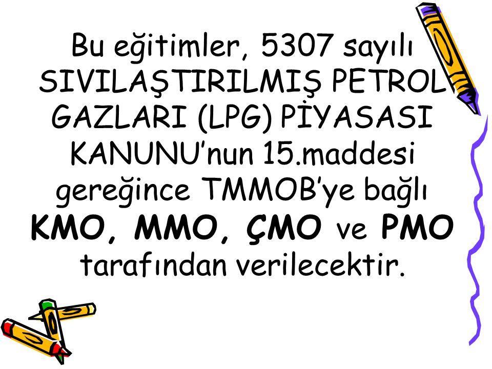 Bu eğitimler, 5307 sayılı SIVILAŞTIRILMIŞ PETROL GAZLARI (LPG) PİYASASI KANUNU'nun 15.maddesi gereğince TMMOB'ye bağlı KMO, MMO, ÇMO ve PMO tarafından
