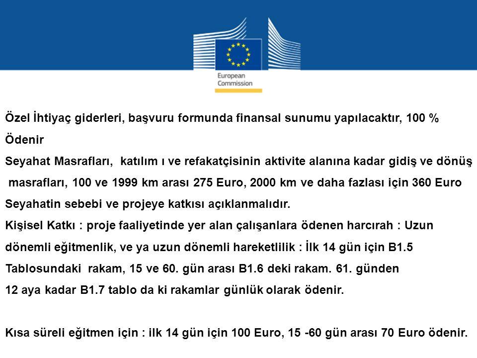 Özel İhtiyaç giderleri, başvuru formunda finansal sunumu yapılacaktır, 100 % Ödenir Seyahat Masrafları, katılım ı ve refakatçisinin aktivite alanına kadar gidiş ve dönüş masrafları, 100 ve 1999 km arası 275 Euro, 2000 km ve daha fazlası için 360 Euro Seyahatin sebebi ve projeye katkısı açıklanmalıdır.