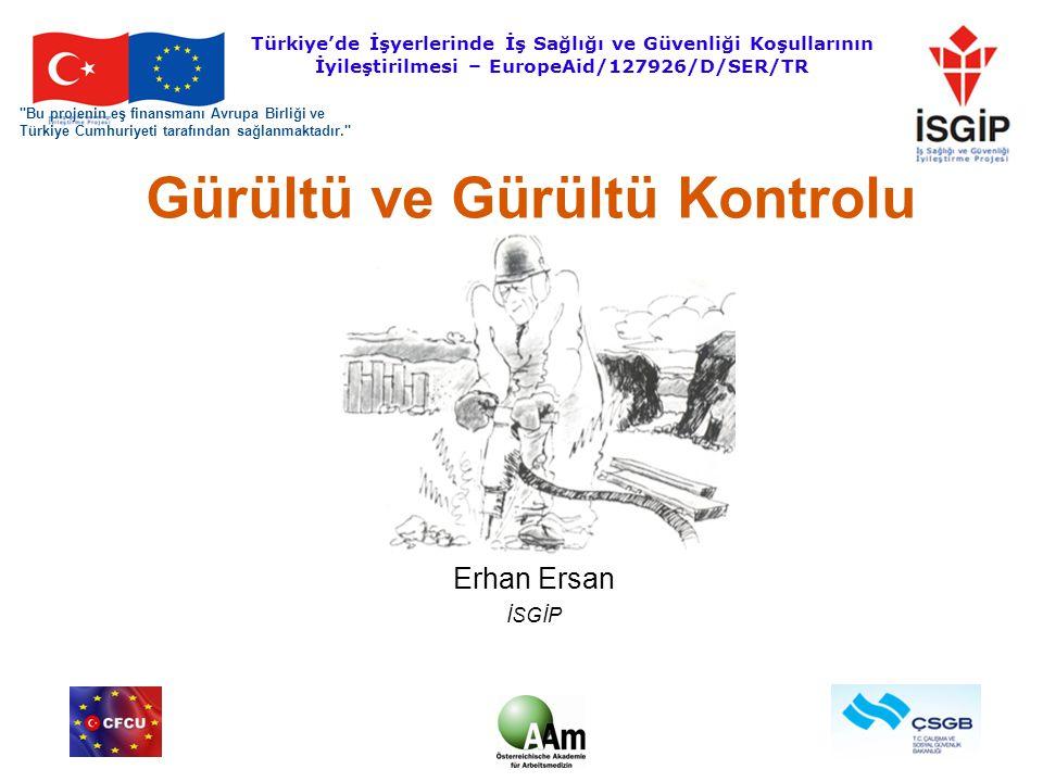 1 Gürültü ve Gürültü Kontrolu Erhan Ersan İSGİP Bu projenin eş finansmanı Avrupa Birliği ve Türkiye Cumhuriyeti tarafından sağlanmaktadır. Türkiye'de İşyerlerinde İş Sağlığı ve Güvenliği Koşullarının İyileştirilmesi – EuropeAid/127926/D/SER/TR