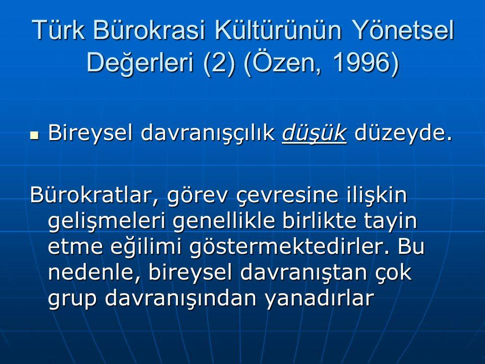 Türk Bürokrasi Kültürünün Yönetsel Değerleri (2) (Özen, 1996)  Bireysel davranışçılık düşük düzeyde. Bürokratlar, görev çevresine ilişkin gelişmeleri